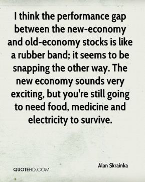 I think the performance gap between the new-economy and old-economy stocks is like a rubber band; it seems to be snapping the other way. The new economy sounds very exciting, but you're still going to need food, medicine and electricity to survive.