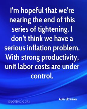 Alan Skrainka - I'm hopeful that we're nearing the end of this series of tightening. I don't think we have a serious inflation problem. With strong productivity, unit labor costs are under control.