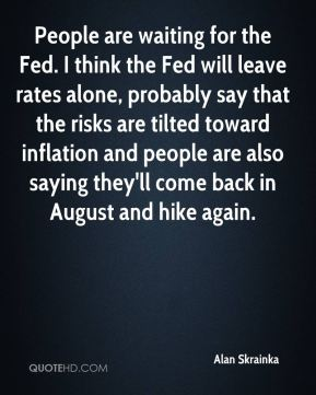 People are waiting for the Fed. I think the Fed will leave rates alone, probably say that the risks are tilted toward inflation and people are also saying they'll come back in August and hike again.