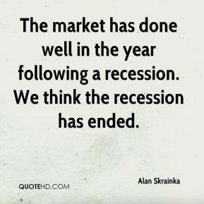 Alan Skrainka - The market has done well in the year following a recession. We think the recession has ended.