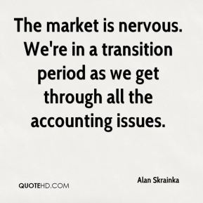 The market is nervous. We're in a transition period as we get through all the accounting issues.