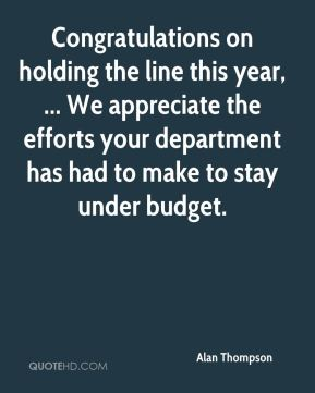 Alan Thompson - Congratulations on holding the line this year, ... We appreciate the efforts your department has had to make to stay under budget.