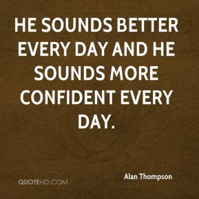 He sounds better every day and he sounds more confident every day.
