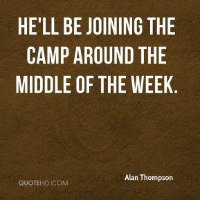 Alan Thompson - He'll be joining the camp around the middle of the week.