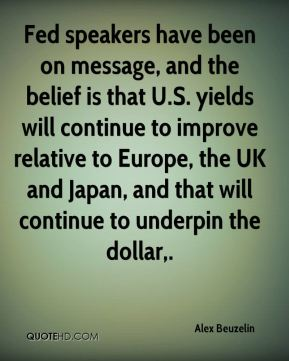 Alex Beuzelin - Fed speakers have been on message, and the belief is that U.S. yields will continue to improve relative to Europe, the UK and Japan, and that will continue to underpin the dollar.