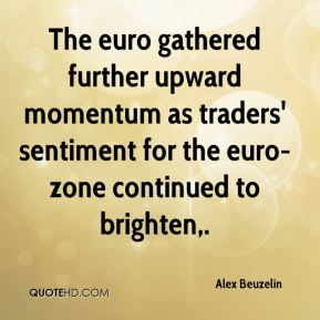 Alex Beuzelin - The euro gathered further upward momentum as traders' sentiment for the euro-zone continued to brighten.
