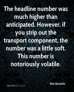 Alex Beuzelin - The headline number was much higher than anticipated. However, if you strip out the transport component, the number was a little soft. This number is notoriously volatile.