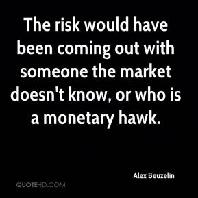 Alex Beuzelin - The risk would have been coming out with someone the market doesn't know, or who is a monetary hawk.