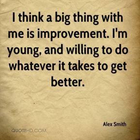 Alex Smith - I think a big thing with me is improvement. I'm young, and willing to do whatever it takes to get better.