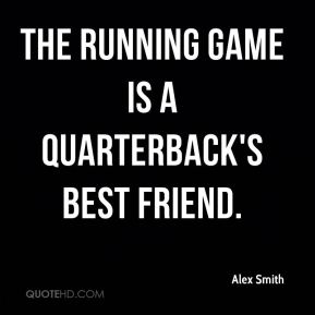 Alex Smith - The running game is a quarterback's best friend.