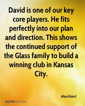Allard Baird - David is one of our key core players. He fits perfectly into our plan and direction. This shows the continued support of the Glass family to build a winning club in Kansas City.
