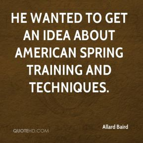 Allard Baird - He wanted to get an idea about American Spring Training and techniques.