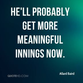 Allard Baird - He'll probably get more meaningful innings now.