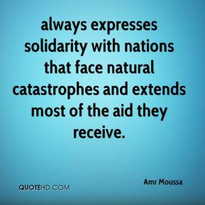 Amr Moussa - always expresses solidarity with nations that face natural catastrophes and extends most of the aid they receive.