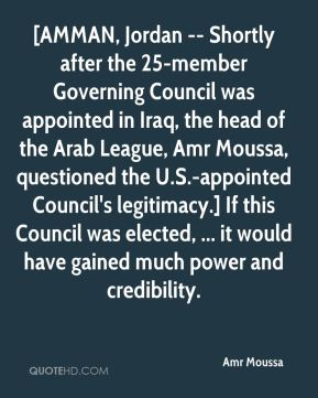Amr Moussa - [AMMAN, Jordan -- Shortly after the 25-member Governing Council was appointed in Iraq, the head of the Arab League, Amr Moussa, questioned the U.S.-appointed Council's legitimacy.] If this Council was elected, ... it would have gained much power and credibility.