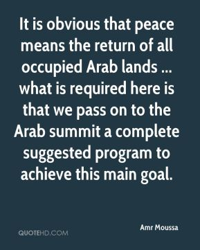 Amr Moussa - It is obvious that peace means the return of all occupied Arab lands ... what is required here is that we pass on to the Arab summit a complete suggested program to achieve this main goal.