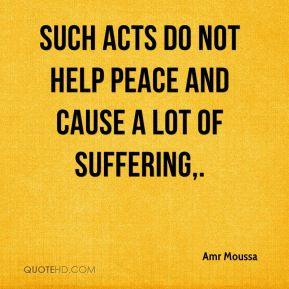 Such acts do not help peace and cause a lot of suffering.