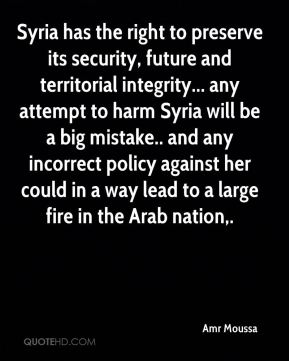Syria has the right to preserve its security, future and territorial integrity... any attempt to harm Syria will be a big mistake.. and any incorrect policy against her could in a way lead to a large fire in the Arab nation.
