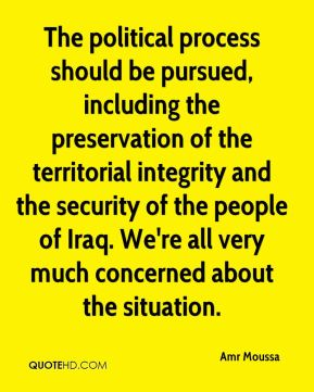 Amr Moussa - The political process should be pursued, including the preservation of the territorial integrity and the security of the people of Iraq. We're all very much concerned about the situation.
