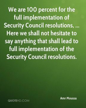 We are 100 percent for the full implementation of Security Council resolutions, ... Here we shall not hesitate to say anything that shall lead to full implementation of the Security Council resolutions.