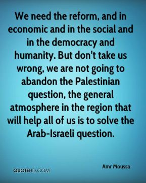 Amr Moussa - We need the reform, and in economic and in the social and in the democracy and humanity. But don't take us wrong, we are not going to abandon the Palestinian question, the general atmosphere in the region that will help all of us is to solve the Arab-Israeli question.