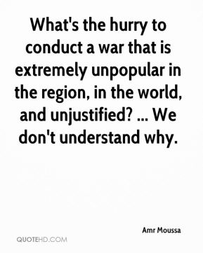 Amr Moussa - What's the hurry to conduct a war that is extremely unpopular in the region, in the world, and unjustified? ... We don't understand why.