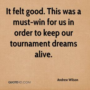 Andrew Wilson - It felt good. This was a must-win for us in order to keep our tournament dreams alive.