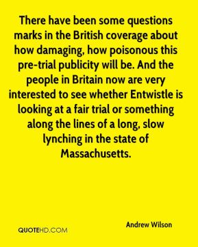 There have been some questions marks in the British coverage about how damaging, how poisonous this pre-trial publicity will be. And the people in Britain now are very interested to see whether Entwistle is looking at a fair trial or something along the lines of a long, slow lynching in the state of Massachusetts.