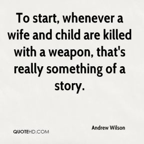 To start, whenever a wife and child are killed with a weapon, that's really something of a story.