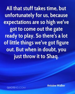 All that stuff takes time, but unfortunately for us, because expectations are so high we've got to come out the gate ready to play. So there's a lot of little things we've got figure out. But when in doubt, you just throw it to Shaq.