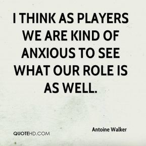 I think as players we are kind of anxious to see what our role is as well.