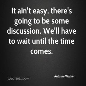 Antoine Walker - It ain't easy, there's going to be some discussion. We'll have to wait until the time comes.