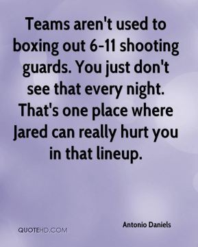 Antonio Daniels - Teams aren't used to boxing out 6-11 shooting guards. You just don't see that every night. That's one place where Jared can really hurt you in that lineup.