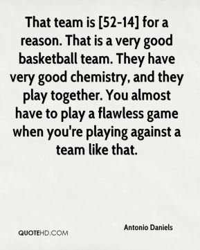 That team is [52-14] for a reason. That is a very good basketball team. They have very good chemistry, and they play together. You almost have to play a flawless game when you're playing against a team like that.