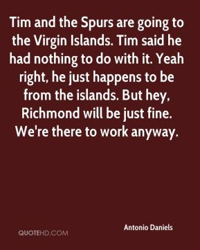 Antonio Daniels - Tim and the Spurs are going to the Virgin Islands. Tim said he had nothing to do with it. Yeah right, he just happens to be from the islands. But hey, Richmond will be just fine. We're there to work anyway.