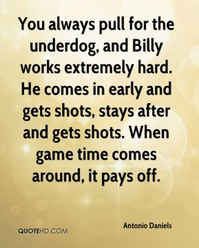 You always pull for the underdog, and Billy works extremely hard. He comes in early and gets shots, stays after and gets shots. When game time comes around, it pays off.