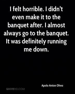 I felt horrible. I didn't even make it to the banquet after. I almost always go to the banquet. It was definitely running me down.