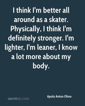 I think I'm better all around as a skater. Physically, I think I'm definitely stronger. I'm lighter, I'm leaner, I know a lot more about my body.