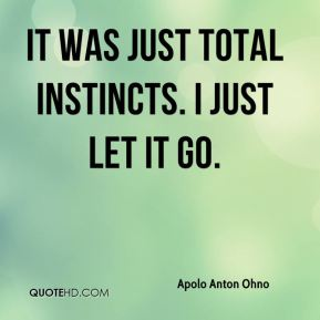 It was just total instincts. I just let it go.