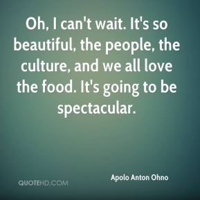 Oh, I can't wait. It's so beautiful, the people, the culture, and we all love the food. It's going to be spectacular.