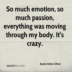 So much emotion, so much passion, everything was moving through my body. It's crazy.