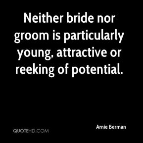 Arnie Berman - Neither bride nor groom is particularly young, attractive or reeking of potential.