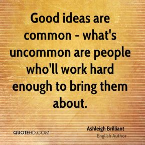 Good ideas are common - what's uncommon are people who'll work hard enough to bring them about.