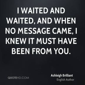 I waited and waited, and when no message came, I knew it must have been from you.
