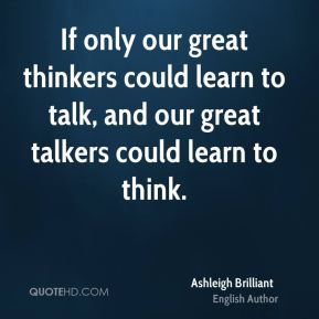 If only our great thinkers could learn to talk, and our great talkers could learn to think.