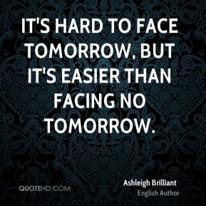 It's hard to face tomorrow, but it's easier than facing no tomorrow.