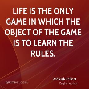 Ashleigh Brilliant - Life is the only game in which the object of the game is to learn the rules.