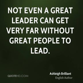 Not even a great leader can get very far without great people to lead.