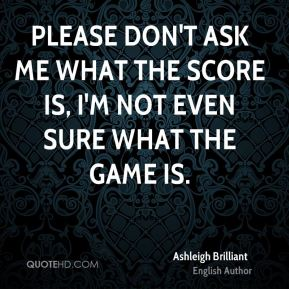 Ashleigh Brilliant - Please don't ask me what the score is, I'm not even sure what the game is.