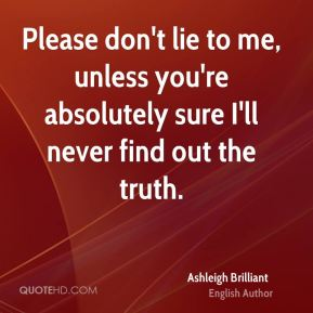 Ashleigh Brilliant - Please don't lie to me, unless you're absolutely sure I'll never find out the truth.
